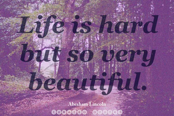 Life is hard, but so very beautiful.