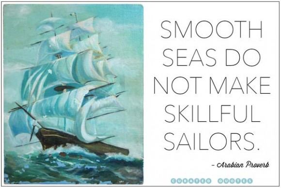 smooth seas do not make skillful sailors.