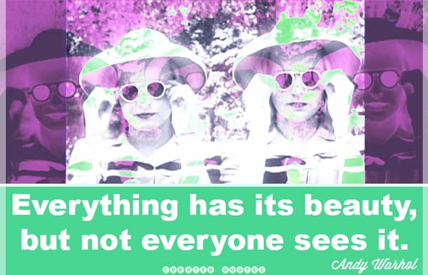 Everything has beauty. Andy Warhol.