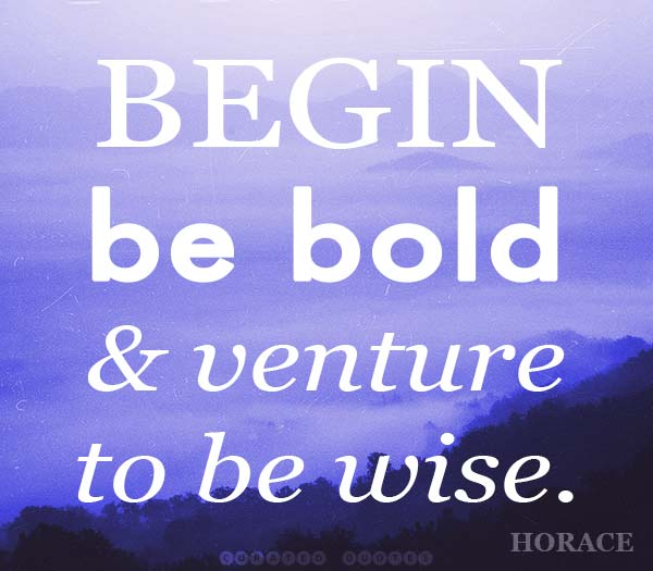 Begin Be Bold Be Wise