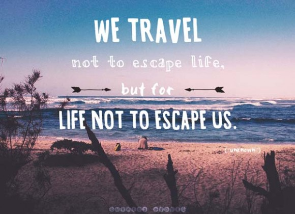 Travel For Life Not To Escape